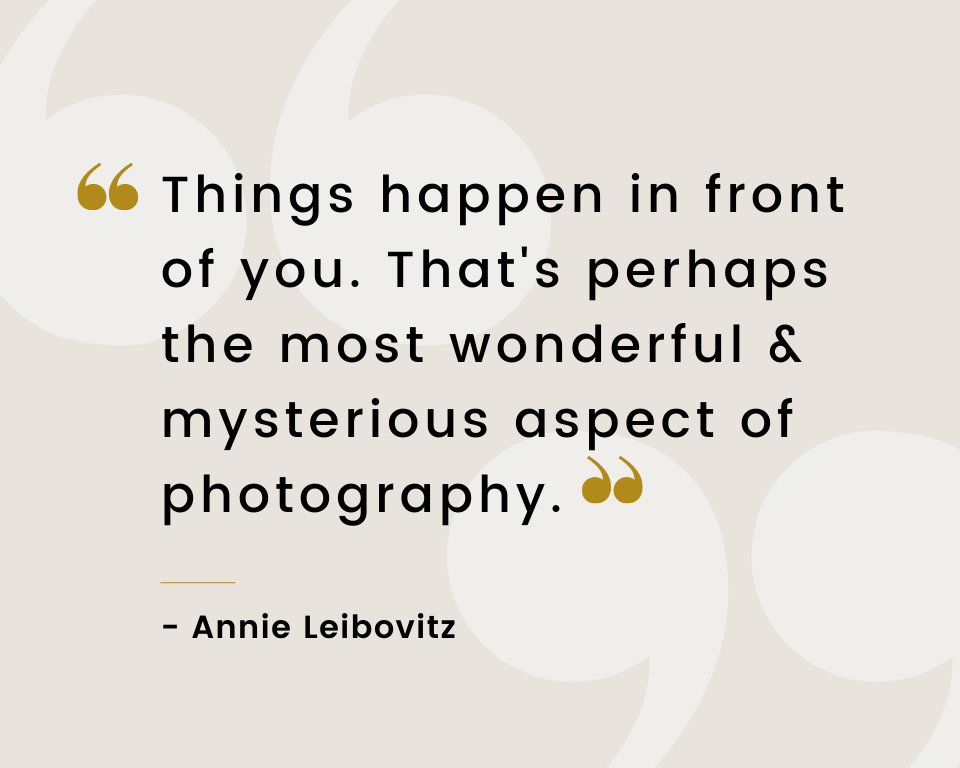 Infographic stating things happen in front of you. That's perhaps the most wonderful and mysterious aspect of photography. A quote by Annie Leibovitz