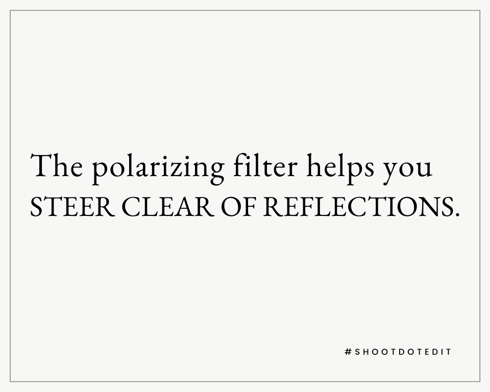 The polarizing filter helps you steer clear of reflections.